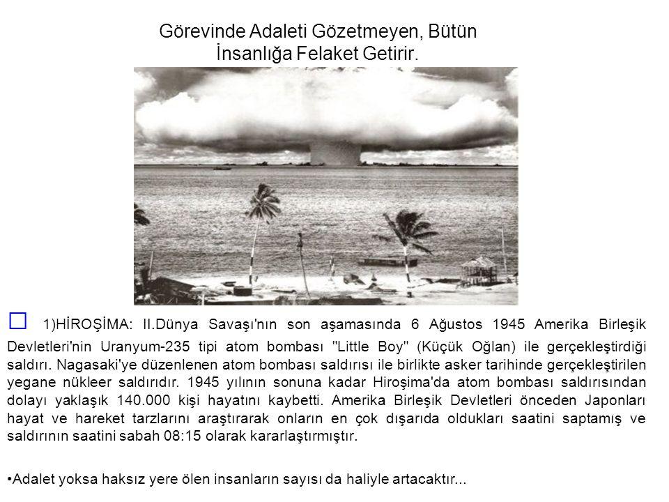 Görevinde Adaleti Gözetmeyen, Bütün İnsanlığa Felaket Getirir. 1)HİROŞİMA: II.Dünya Savaşı'nın son aşamasında 6 Ağustos 1945 Amerika Birleşik Devletle