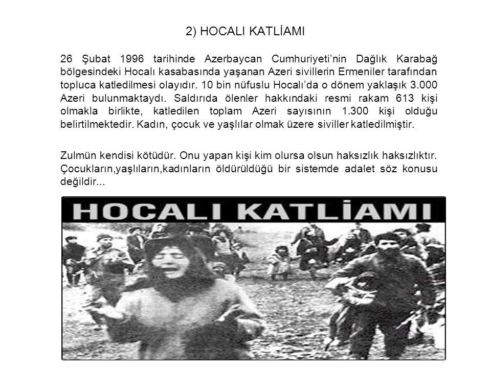 2) HOCALI KATLİAMI 26 Şubat 1996 tarihinde Azerbaycan Cumhuriyeti'nin Dağlık Karabağ bölgesindeki Hocalı kasabasında yaşanan Azeri sivillerin Ermenile