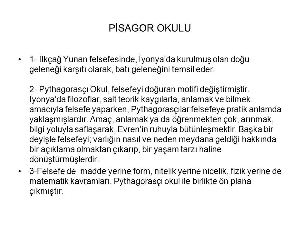 PİSAGOR OKULU 1- İlkçağ Yunan felsefesinde, İyonya'da kurulmuş olan doğu geleneği karşıtı olarak, batı geleneğini temsil eder. 2- Pythagorasçı Okul, f