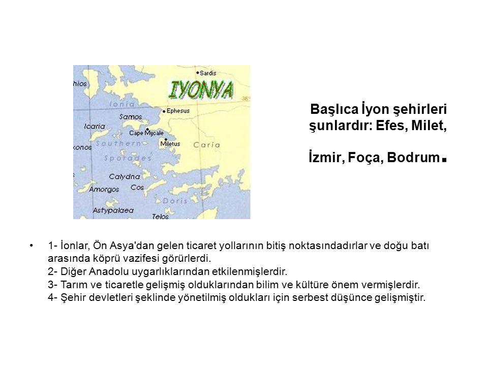 Başlıca İyon şehirleri şunlardır: Efes, Milet, İzmir, Foça, Bodrum. 1- İonlar, Ön Asya'dan gelen ticaret yollarının bitiş noktasındadırlar ve doğu bat