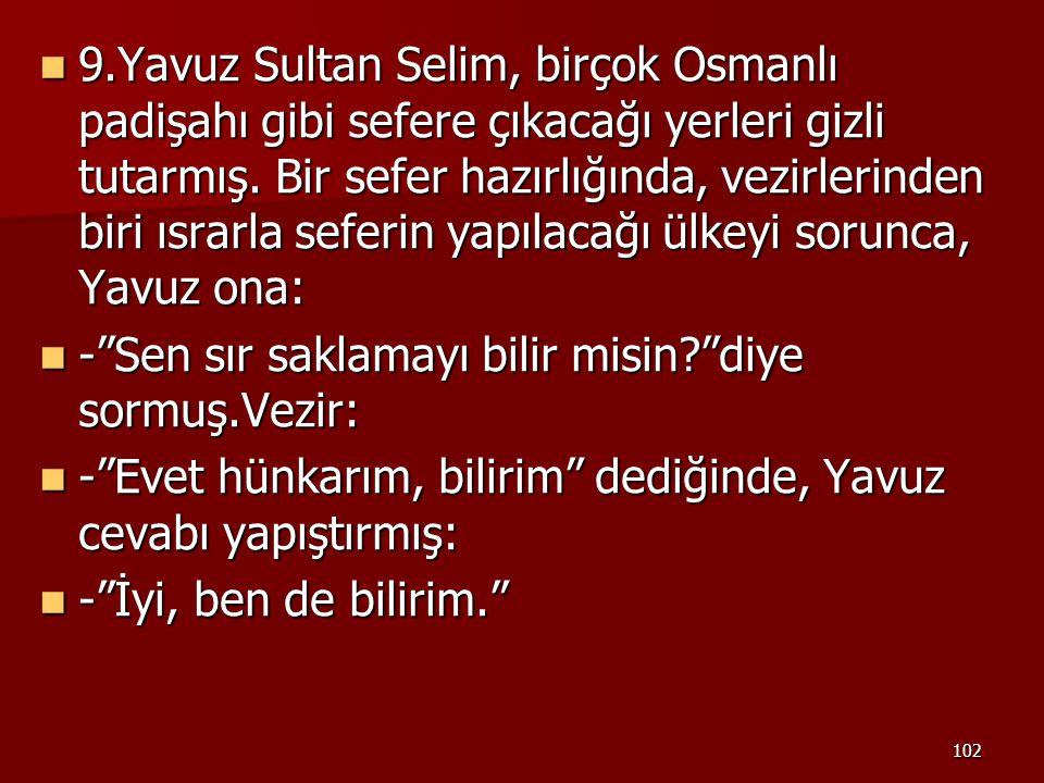 102 9.Yavuz Sultan Selim, birçok Osmanlı padişahı gibi sefere çıkacağı yerleri gizli tutarmış. Bir sefer hazırlığında, vezirlerinden biri ısrarla sefe
