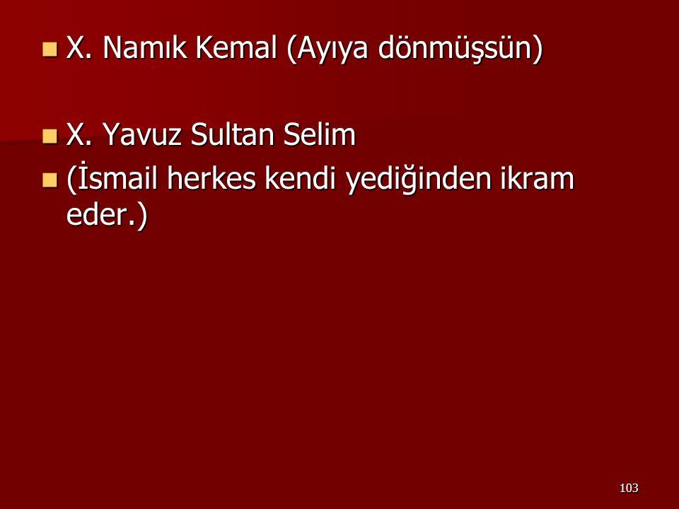 103 X. Namık Kemal (Ayıya dönmüşsün) X. Namık Kemal (Ayıya dönmüşsün) X. Yavuz Sultan Selim X. Yavuz Sultan Selim (İsmail herkes kendi yediğinden ikra