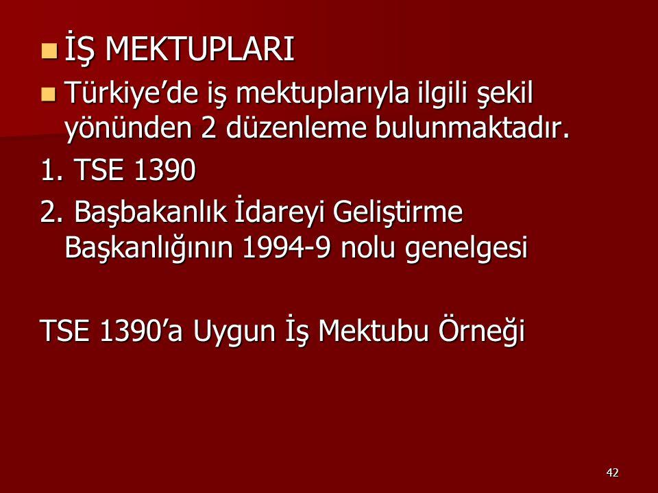 42 İŞ MEKTUPLARI İŞ MEKTUPLARI Türkiye'de iş mektuplarıyla ilgili şekil yönünden 2 düzenleme bulunmaktadır. Türkiye'de iş mektuplarıyla ilgili şekil y