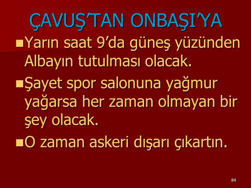 84 ÇAVUŞ'TAN ONBAŞI'YA Yarın saat 9'da güneş yüzünden Albayın tutulması olacak. Yarın saat 9'da güneş yüzünden Albayın tutulması olacak. Şayet spor sa