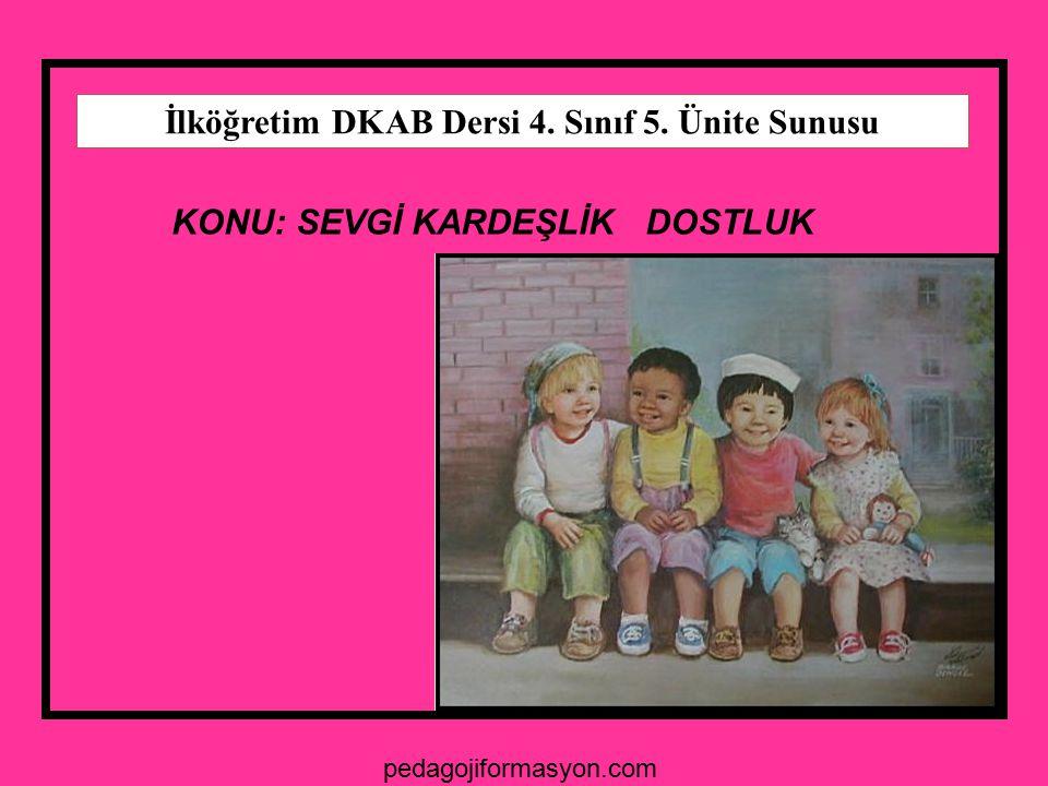 İlköğretim DKAB Dersi 4. Sınıf 5. Ünite Sunusu KONU: SEVGİ KARDEŞLİK DOSTLUK pedagojiformasyon.com