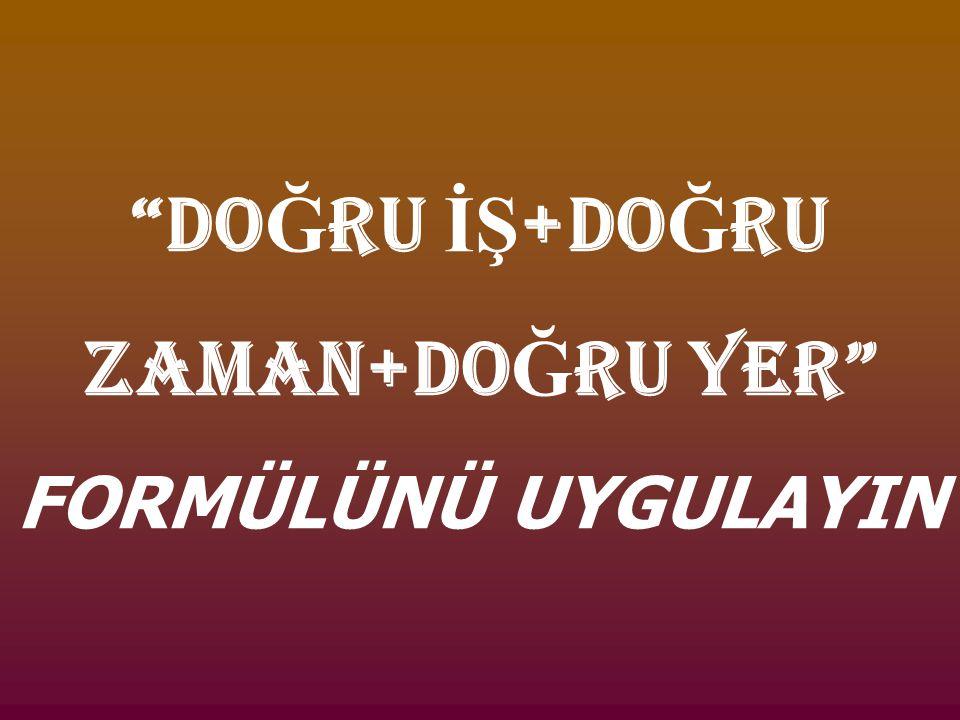 """""""DO Ğ RU İŞ +DO Ğ RU ZAMAN+DO Ğ RU YER"""" FORMÜLÜNÜ UYGULAYIN"""