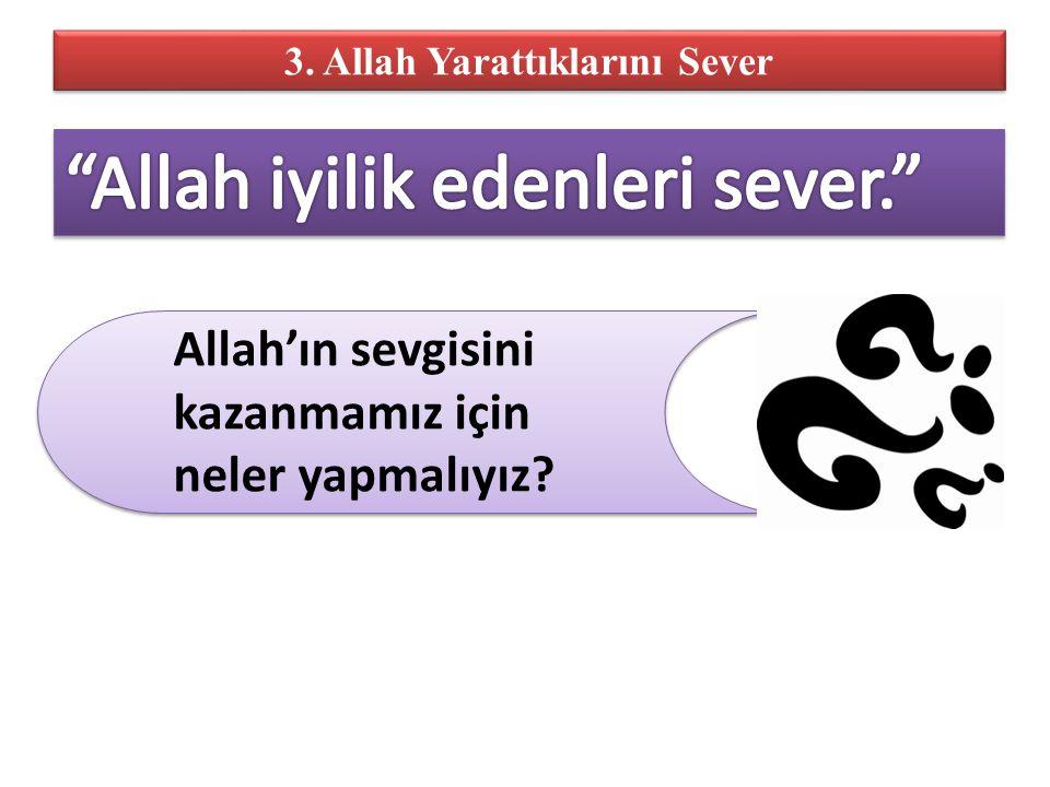 3. Allah Yarattıklarını Sever Allah'ın sevgisini kazanmamız için neler yapmalıyız?