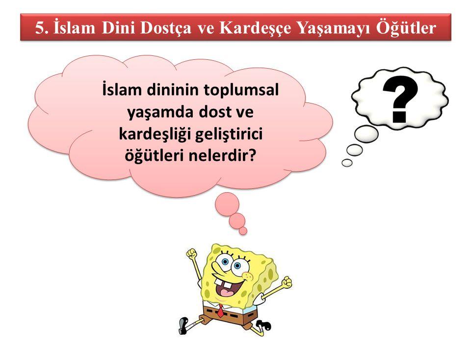 5. İslam Dini Dostça ve Kardeşçe Yaşamayı Öğütler İslam dininin toplumsal yaşamda dost ve kardeşliği geliştirici öğütleri nelerdir? İslam dininin topl