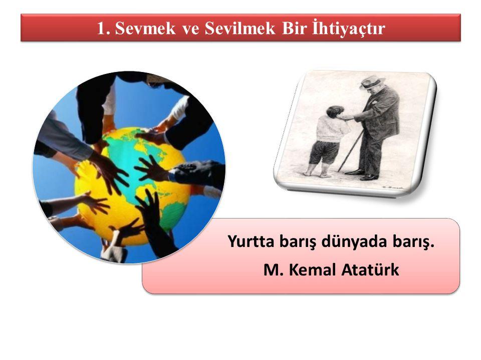 1. Sevmek ve Sevilmek Bir İhtiyaçtır Yurtta barış dünyada barış. M. Kemal Atatürk