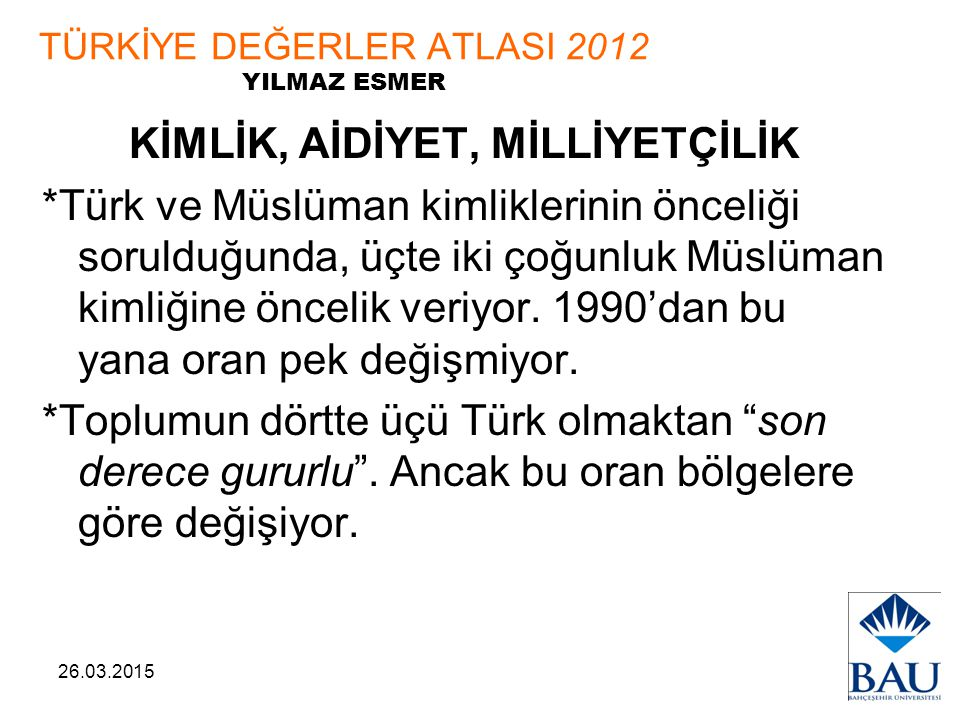 26.03.2015 TÜRKİYE DEĞERLER ATLASI 2012 YILMAZ ESMER KİMLİK, AİDİYET, MİLLİYETÇİLİK *Türk ve Müslüman kimliklerinin önceliği sorulduğunda, üçte iki ço