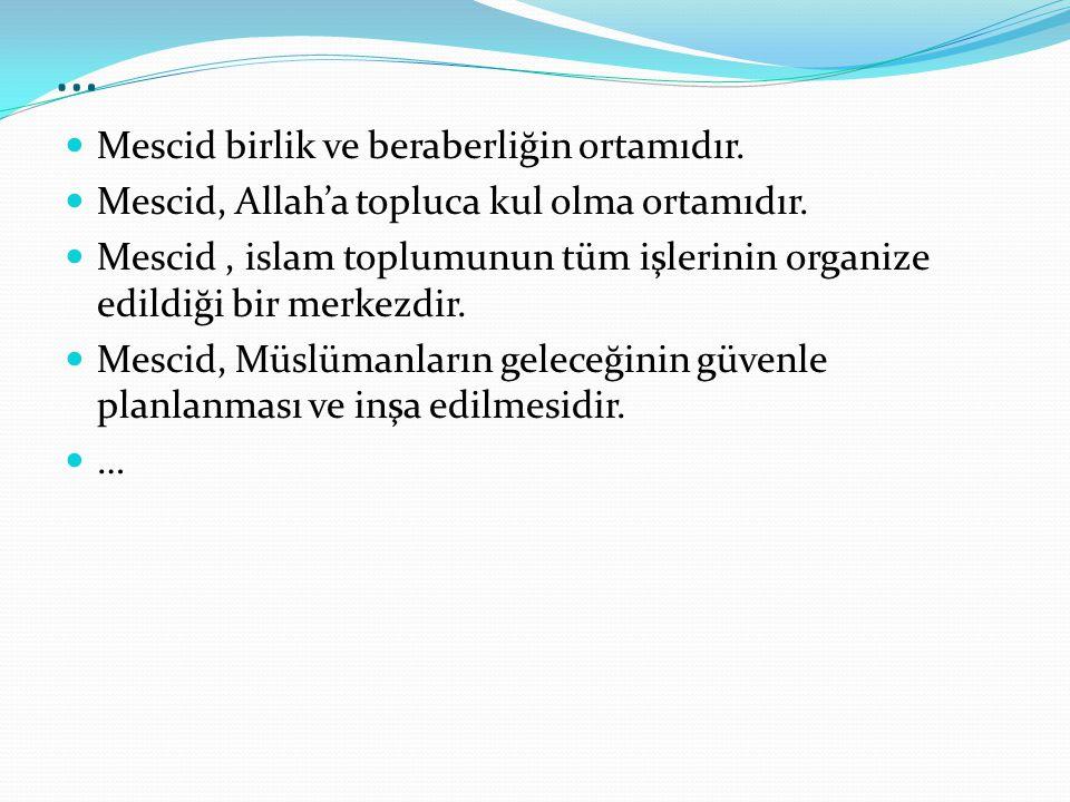 … Mescid birlik ve beraberliğin ortamıdır. Mescid, Allah'a topluca kul olma ortamıdır. Mescid, islam toplumunun tüm işlerinin organize edildiği bir me