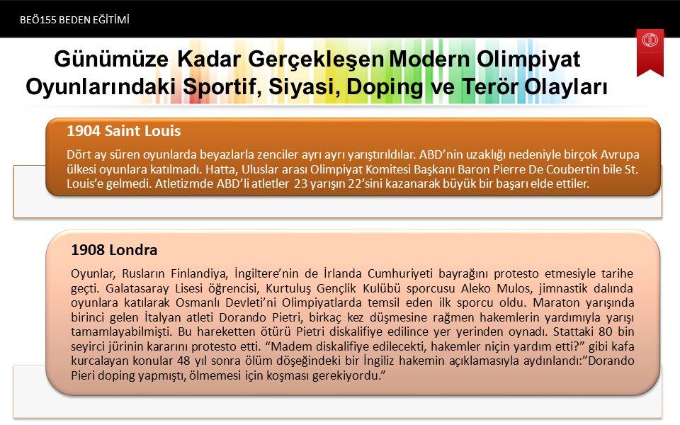 Günümüze Kadar Gerçekleşen Modern Olimpiyat Oyunlarındaki Sportif, Siyasi, Doping ve Terör Olayları BEÖ155 BEDEN EĞİTİMİ (1896) Atina 1904 Saint Louis Dört ay süren oyunlarda beyazlarla zenciler ayrı ayrı yarıştırıldılar.