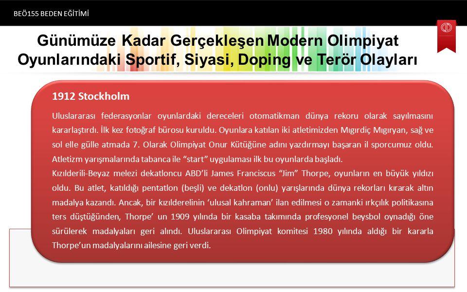 Günümüze Kadar Gerçekleşen Modern Olimpiyat Oyunlarındaki Sportif, Siyasi, Doping ve Terör Olayları BEÖ155 BEDEN EĞİTİMİ (1896) Atina 1912 Stockholm Uluslararası federasyonlar oyunlardaki dereceleri otomatikman dünya rekoru olarak sayılmasını kararlaştırdı.