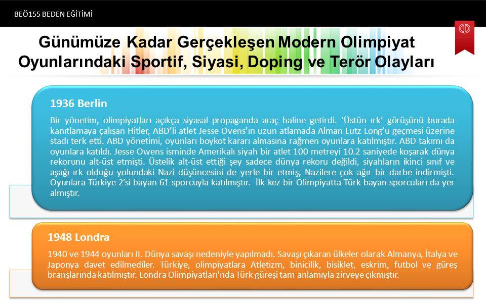 Günümüze Kadar Gerçekleşen Modern Olimpiyat Oyunlarındaki Sportif, Siyasi, Doping ve Terör Olayları BEÖ155 BEDEN EĞİTİMİ (1896) Atina 1936 Berlin Bir yönetim, olimpiyatları açıkça siyasal propaganda araç haline getirdi.