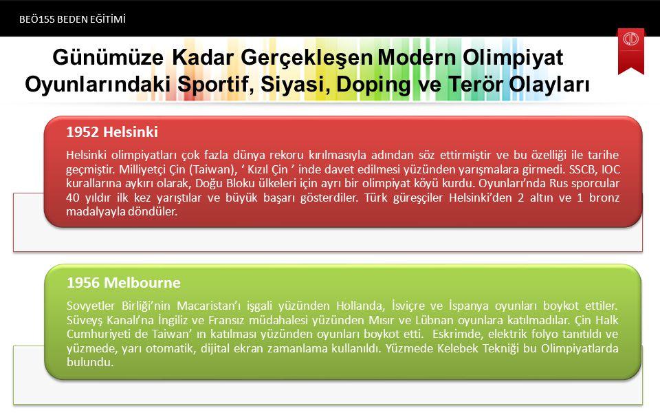 Günümüze Kadar Gerçekleşen Modern Olimpiyat Oyunlarındaki Sportif, Siyasi, Doping ve Terör Olayları BEÖ155 BEDEN EĞİTİMİ (1896) Atina 1952 Helsinki Helsinki olimpiyatları çok fazla dünya rekoru kırılmasıyla adından söz ettirmiştir ve bu özelliği ile tarihe geçmiştir.