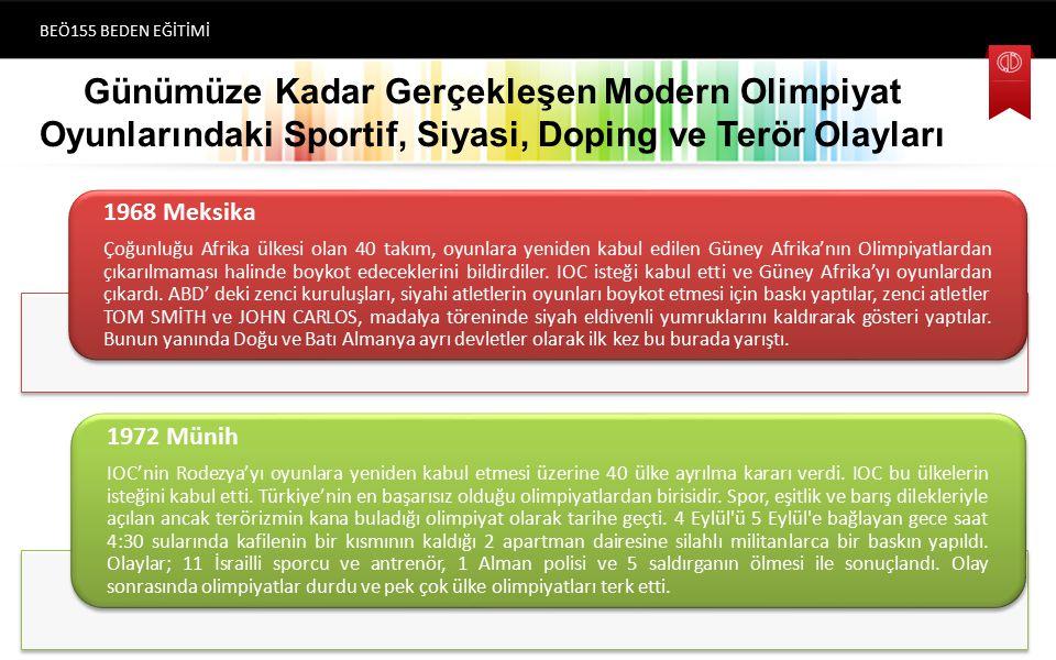 Günümüze Kadar Gerçekleşen Modern Olimpiyat Oyunlarındaki Sportif, Siyasi, Doping ve Terör Olayları BEÖ155 BEDEN EĞİTİMİ (1896) Atina 1968 Meksika Çoğunluğu Afrika ülkesi olan 40 takım, oyunlara yeniden kabul edilen Güney Afrika'nın Olimpiyatlardan çıkarılmaması halinde boykot edeceklerini bildirdiler.