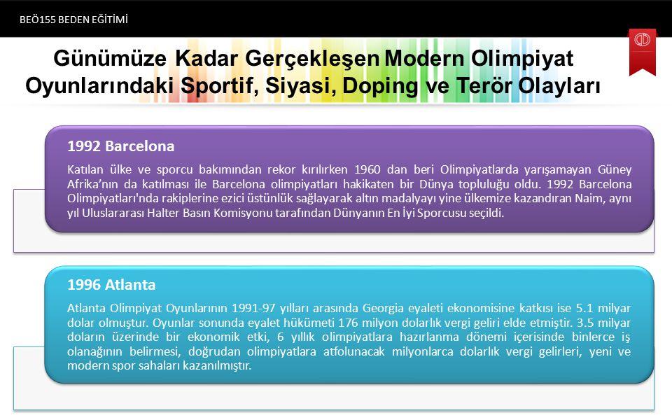 Günümüze Kadar Gerçekleşen Modern Olimpiyat Oyunlarındaki Sportif, Siyasi, Doping ve Terör Olayları BEÖ155 BEDEN EĞİTİMİ (1896) Atina 1992 Barcelona Katılan ülke ve sporcu bakımından rekor kırılırken 1960 dan beri Olimpiyatlarda yarışamayan Güney Afrika'nın da katılması ile Barcelona olimpiyatları hakikaten bir Dünya topluluğu oldu.