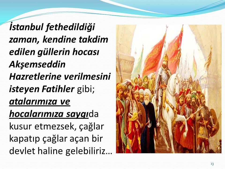 İstanbul fethedildiği zaman, kendine takdim edilen güllerin hocası Akşemseddin Hazretlerine verilmesini isteyen Fatihler gibi; atalarımıza ve hocaları