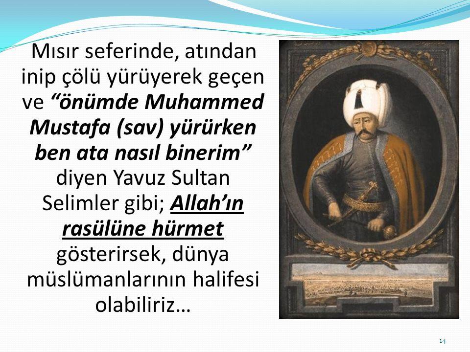 """Mısır seferinde, atından inip çölü yürüyerek geçen ve """"önümde Muhammed Mustafa (sav) yürürken ben ata nasıl binerim"""" diyen Yavuz Sultan Selimler gibi;"""