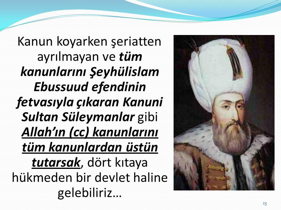 Kanun koyarken şeriatten ayrılmayan ve tüm kanunlarını Şeyhülislam Ebussuud efendinin fetvasıyla çıkaran Kanuni Sultan Süleymanlar gibi Allah'ın (cc)