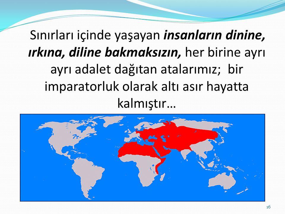 Sınırları içinde yaşayan insanların dinine, ırkına, diline bakmaksızın, her birine ayrı ayrı adalet dağıtan atalarımız; bir imparatorluk olarak altı a