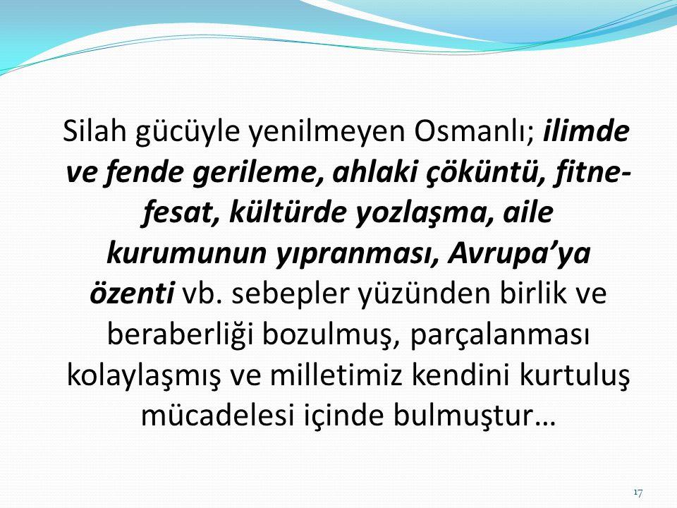 Silah gücüyle yenilmeyen Osmanlı; ilimde ve fende gerileme, ahlaki çöküntü, fitne- fesat, kültürde yozlaşma, aile kurumunun yıpranması, Avrupa'ya özen