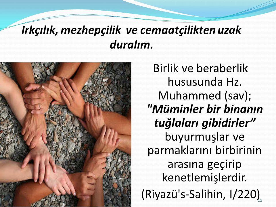 Irkçılık, mezhepçilik ve cemaatçilikten uzak duralım. Birlik ve beraberlik hususunda Hz. Muhammed (sav);