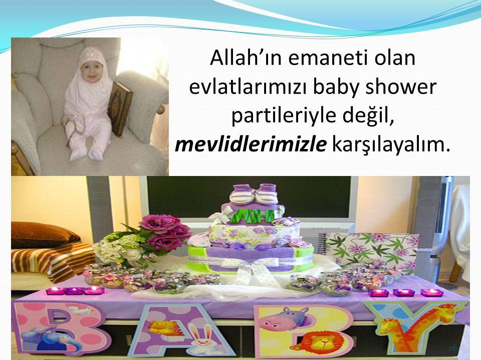 Allah'ın emaneti olan evlatlarımızı baby shower partileriyle değil, mevlidlerimizle karşılayalım. 26