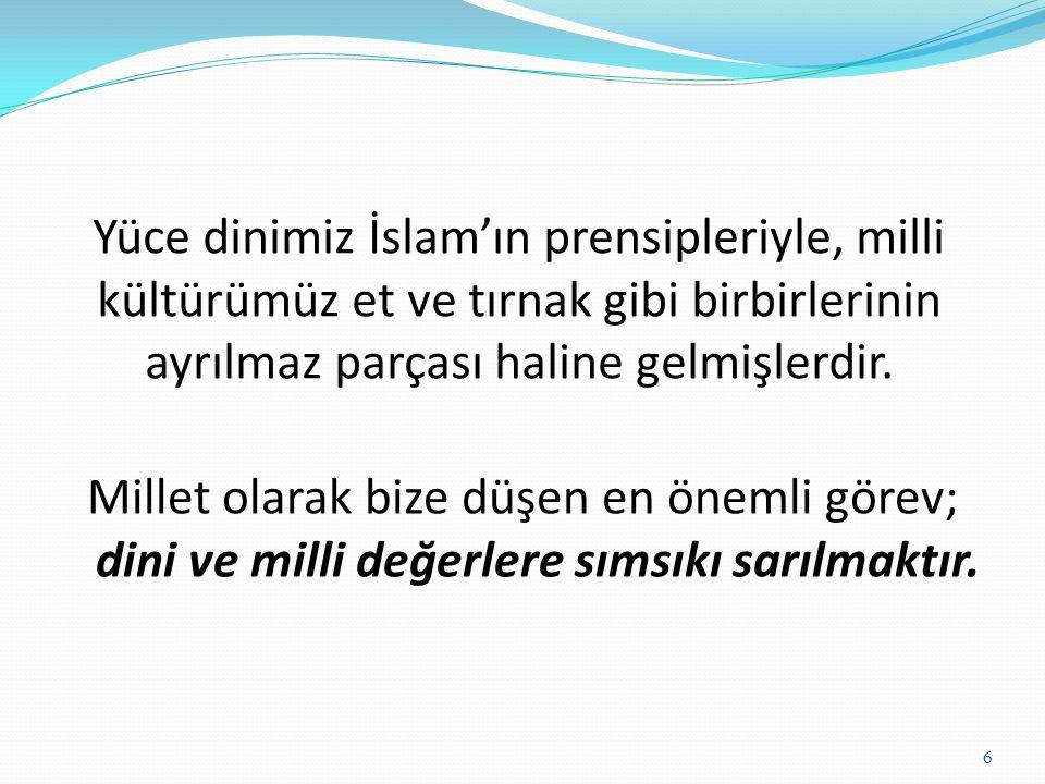 Yüce dinimiz İslam'ın prensipleriyle, milli kültürümüz et ve tırnak gibi birbirlerinin ayrılmaz parçası haline gelmişlerdir. Millet olarak bize düşen