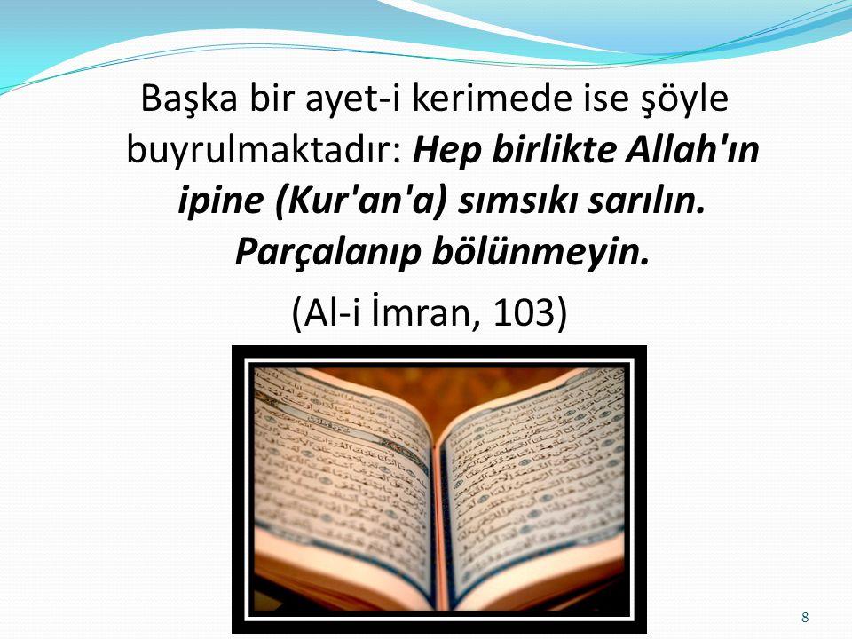 Başka bir ayet-i kerimede ise şöyle buyrulmaktadır: Hep birlikte Allah'ın ipine (Kur'an'a) sımsıkı sarılın. Parçalanıp bölünmeyin. (Al-i İmran, 103) 8