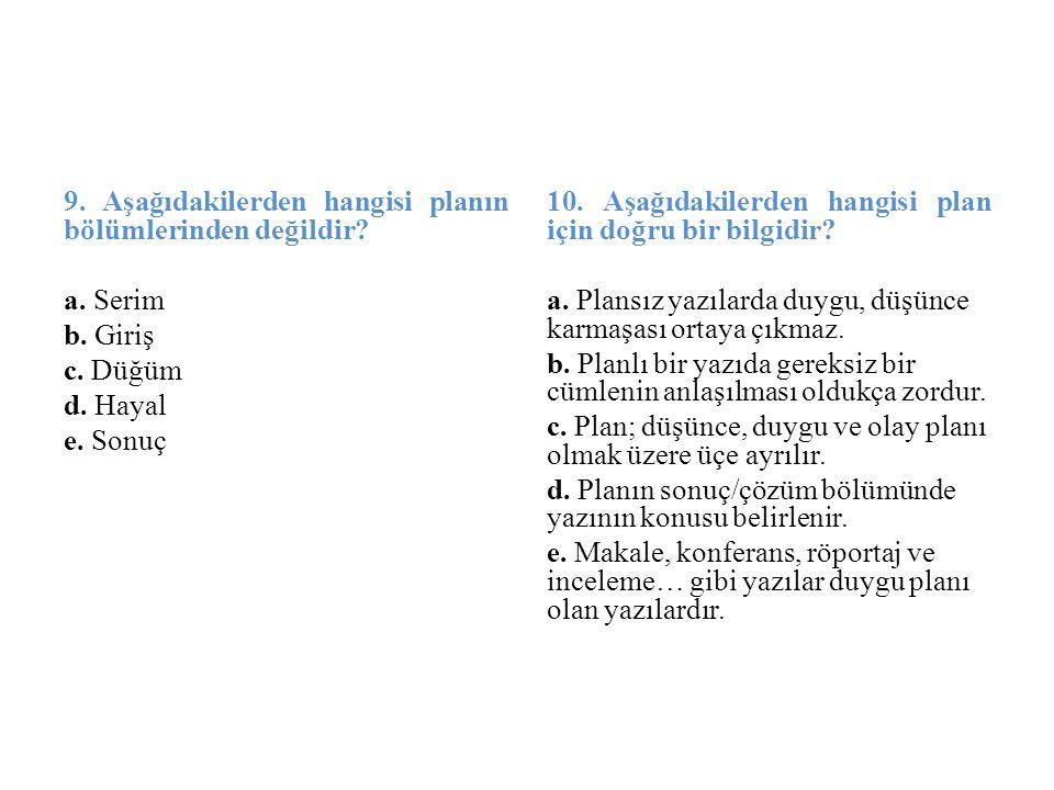9. Aşağıdakilerden hangisi planın bölümlerinden değildir? a. Serim b. Giriş c. Düğüm d. Hayal e. Sonuç 10. Aşağıdakilerden hangisi plan için doğru bir