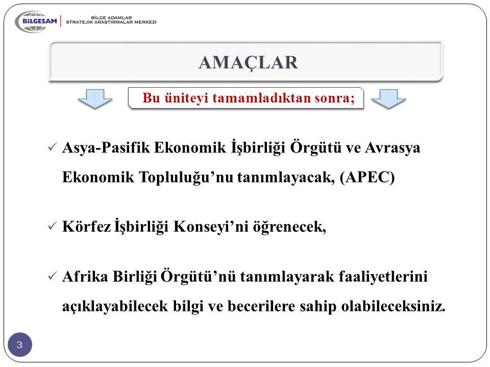 3 AMAÇLAR Bu üniteyi tamamladıktan sonra; Asya-Pasifik Ekonomik İşbirliği Örgütü ve Avrasya Ekonomik Topluluğu'nu tanımlayacak, (APEC) Körfez İşbirliğ