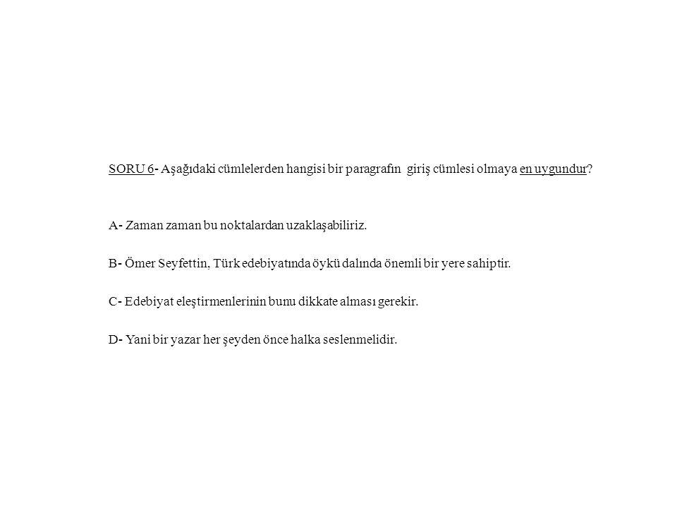 SORU 6- Aşağıdaki cümlelerden hangisi bir paragrafın giriş cümlesi olmaya en uygundur? A- Zaman zaman bu noktalardan uzaklaşabiliriz. B- Ömer Seyfetti