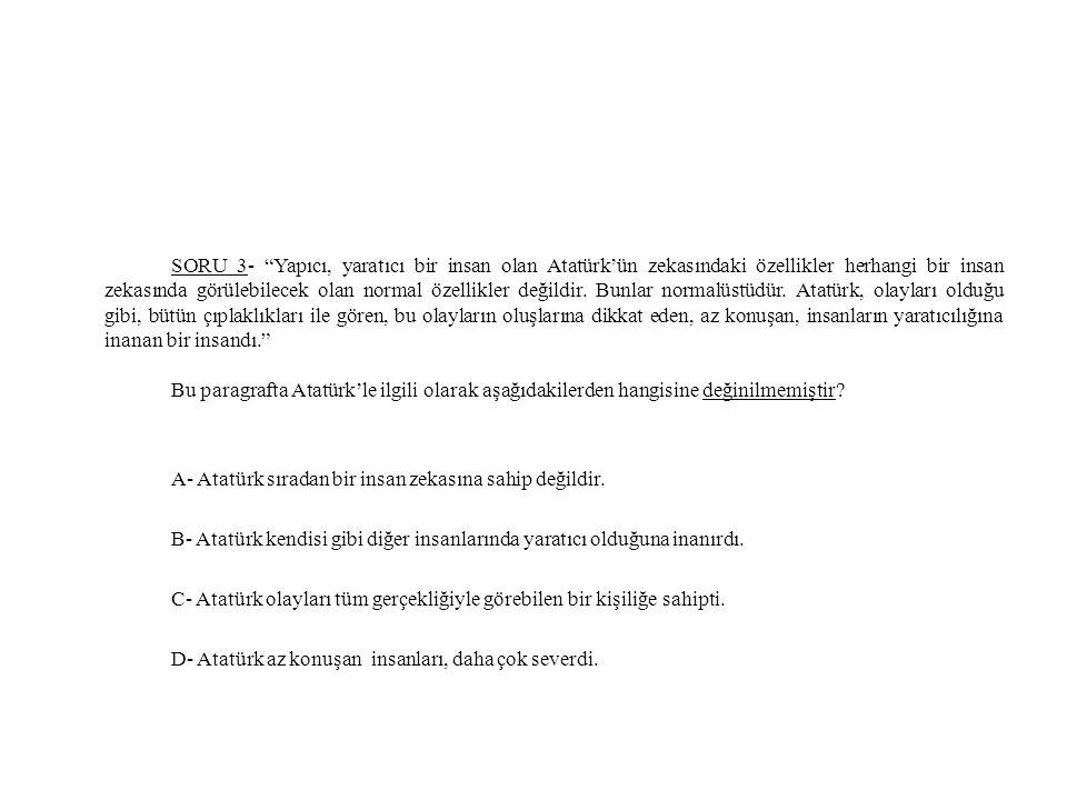 """SORU 3- """"Yapıcı, yaratıcı bir insan olan Atatürk'ün zekasındaki özellikler herhangi bir insan zekasında görülebilecek olan normal özellikler değildir."""
