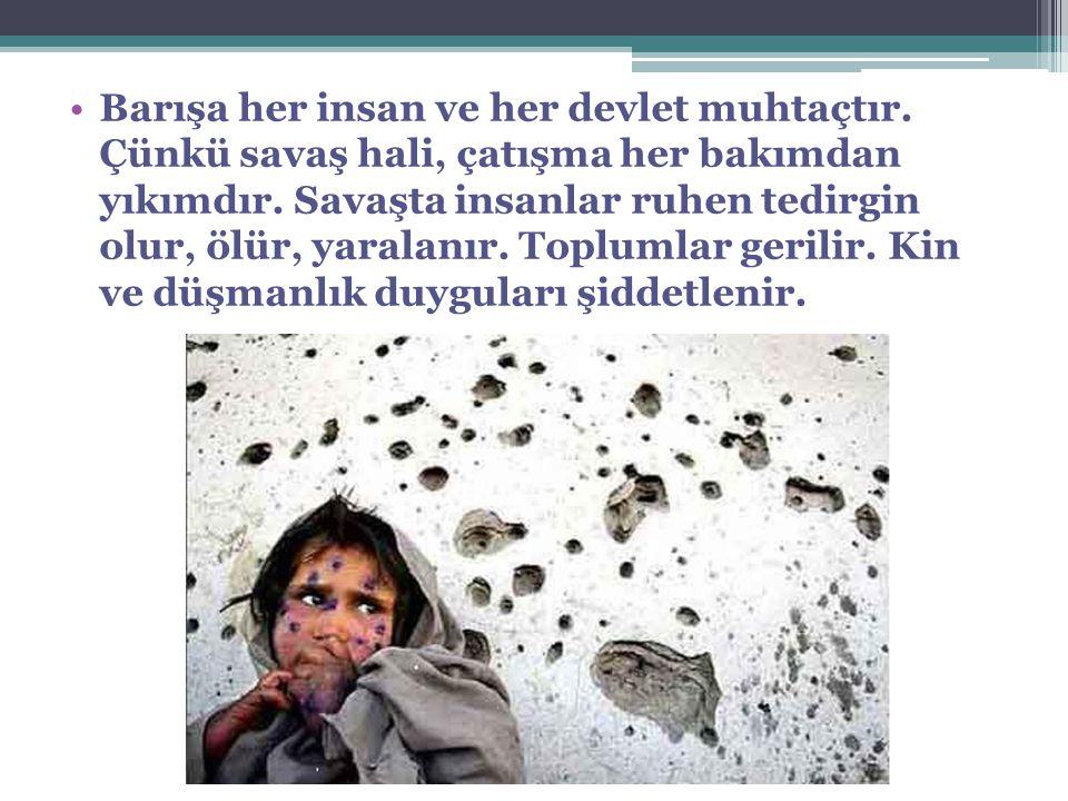 Barışa her insan ve her devlet muhtaçtır. Çünkü savaş hali, çatışma her bakımdan yıkımdır. Savaşta insanlar ruhen tedirgin olur, ölür, yaralanır. Topl