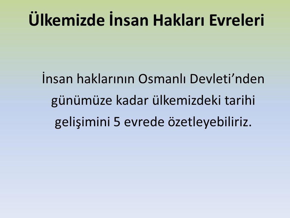 Ülkemizde İnsan Hakları Evreleri İnsan haklarının Osmanlı Devleti'nden günümüze kadar ülkemizdeki tarihi gelişimini 5 evrede özetleyebiliriz.
