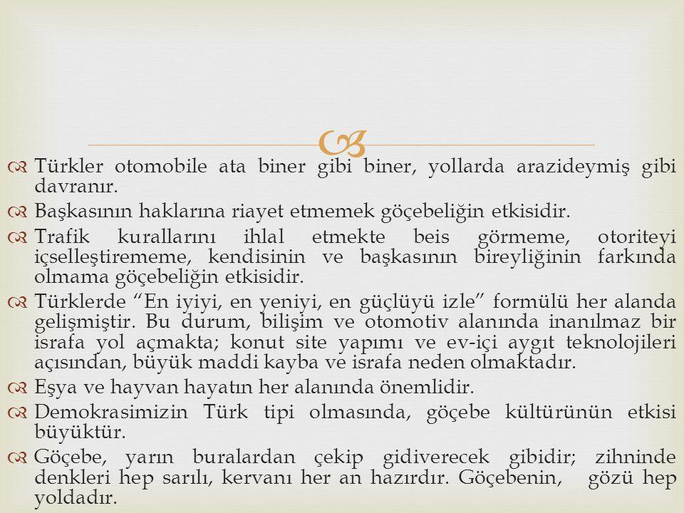   Türkler otomobile ata biner gibi biner, yollarda arazideymiş gibi davranır.  Başkasının haklarına riayet etmemek göçebeliğin etkisidir.  Trafik
