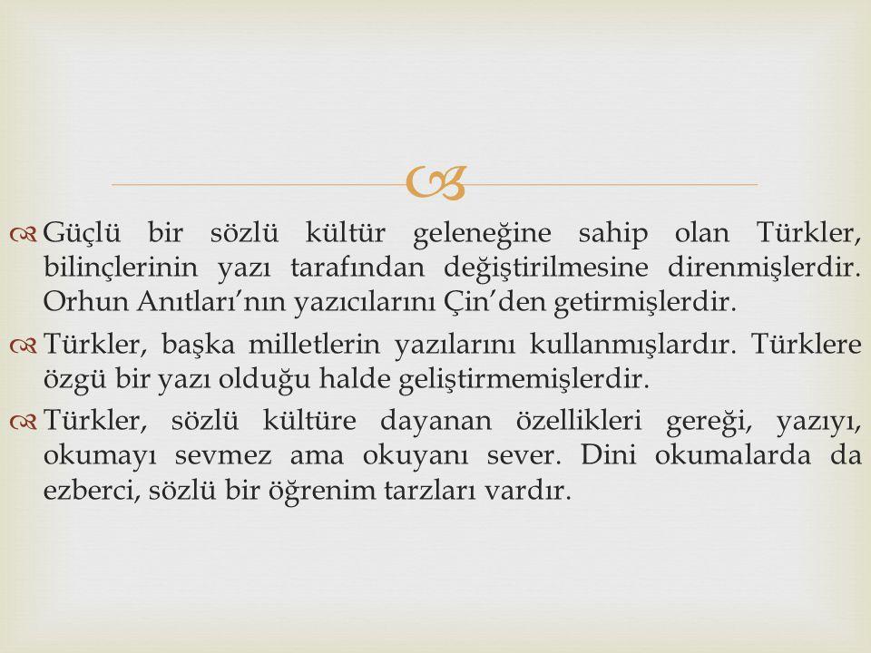   Güçlü bir sözlü kültür geleneğine sahip olan Türkler, bilinçlerinin yazı tarafından değiştirilmesine direnmişlerdir. Orhun Anıtları'nın yazıcıları
