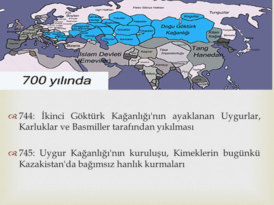   744: İkinci Göktürk Kağanlığı'nın ayaklanan Uygurlar, Karluklar ve Basmiller tarafından yıkılması  745: Uygur Kağanlığı'nın kuruluşu, Kimeklerin