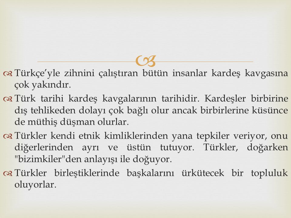   Türkçe'yle zihnini çalıştıran bütün insanlar kardeş kavgasına çok yakındır.  Türk tarihi kardeş kavgalarının tarihidir. Kardeşler birbirine dış t