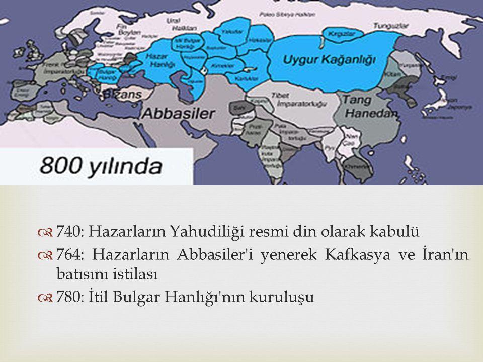   740: Hazarların Yahudiliği resmi din olarak kabulü  764: Hazarların Abbasiler'i yenerek Kafkasya ve İran'ın batısını istilası  780: İtil Bulgar