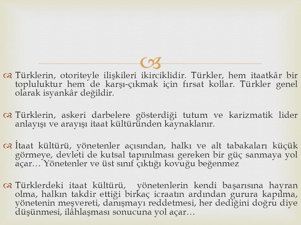   Türklerin, otoriteyle ilişkileri ikirciklidir. Türkler, hem itaatkâr bir topluluktur hem de karşı-çıkmak için fırsat kollar. Türkler genel olarak