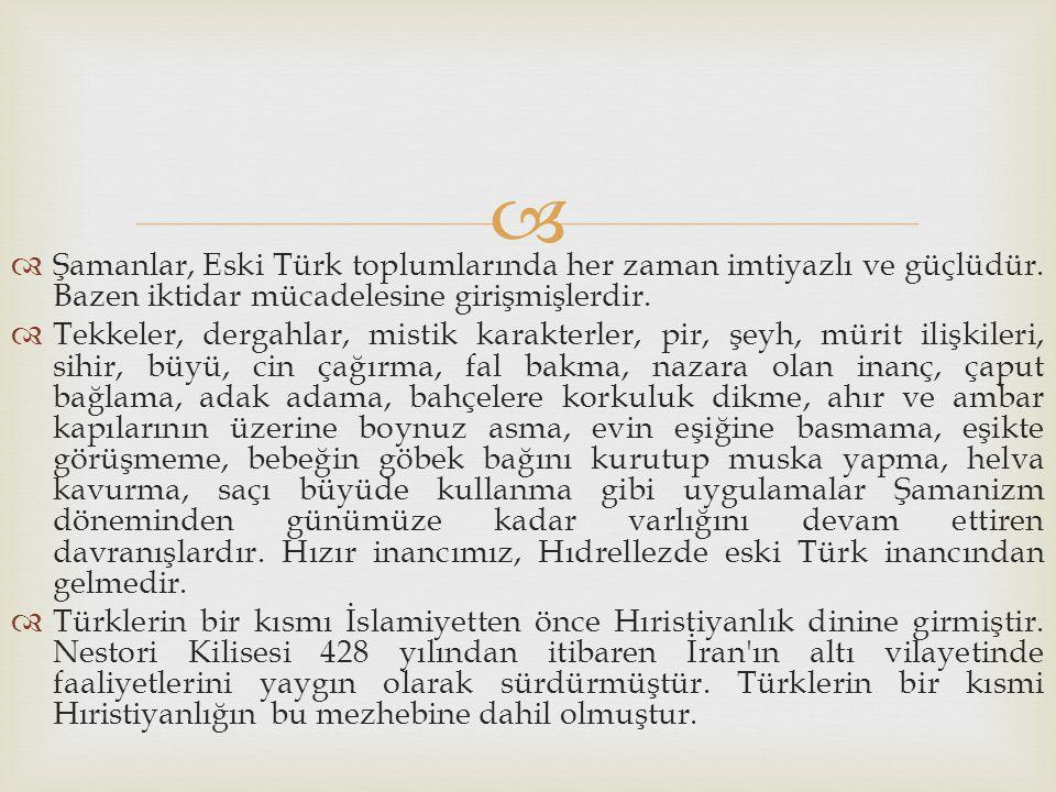   Şamanlar, Eski Türk toplumlarında her zaman imtiyazlı ve güçlüdür. Bazen iktidar mücadelesine girişmişlerdir.  Tekkeler, dergahlar, mistik karakt