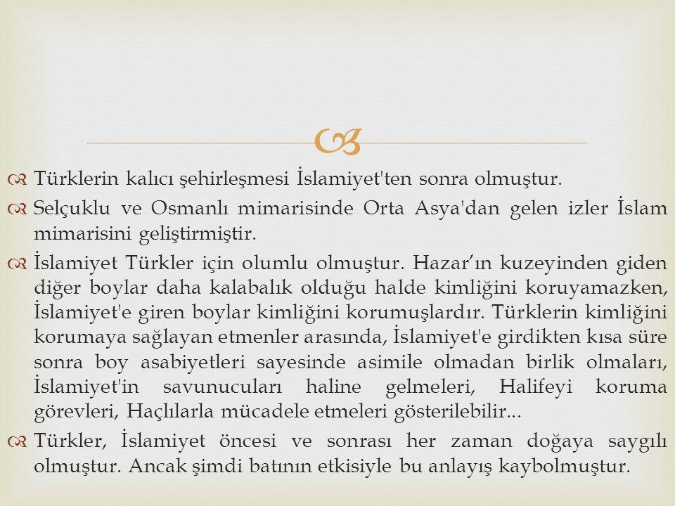   Türklerin kalıcı şehirleşmesi İslamiyet'ten sonra olmuştur.  Selçuklu ve Osmanlı mimarisinde Orta Asya'dan gelen izler İslam mimarisini geliştirm
