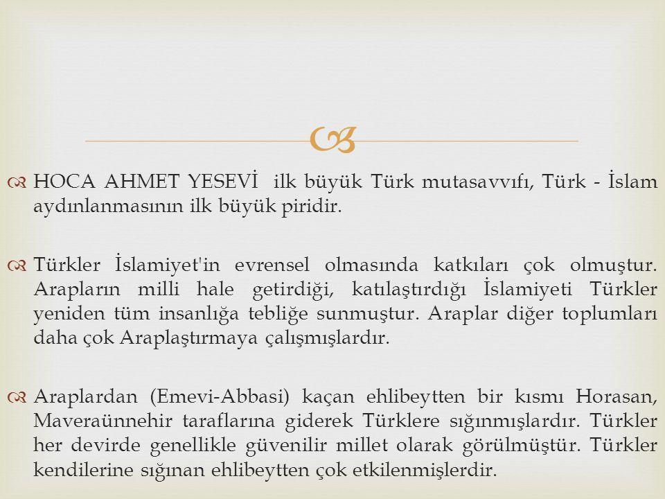   HOCA AHMET YESEVİ ilk büyük Türk mutasavvıfı, Türk - İslam aydınlanmasının ilk büyük piridir.  Türkler İslamiyet'in evrensel olmasında katkıları