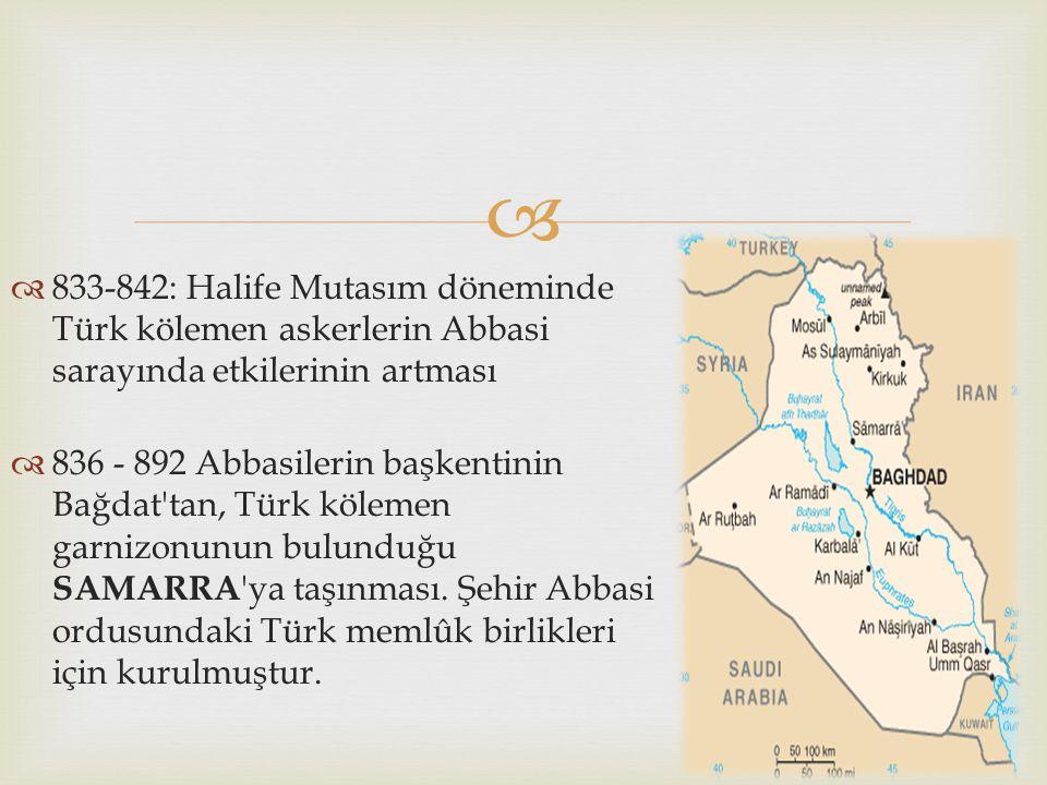   833-842: Halife Mutasım döneminde Türk kölemen askerlerin Abbasi sarayında etkilerinin artması  836 - 892 Abbasilerin başkentinin Bağdat'tan, Tür