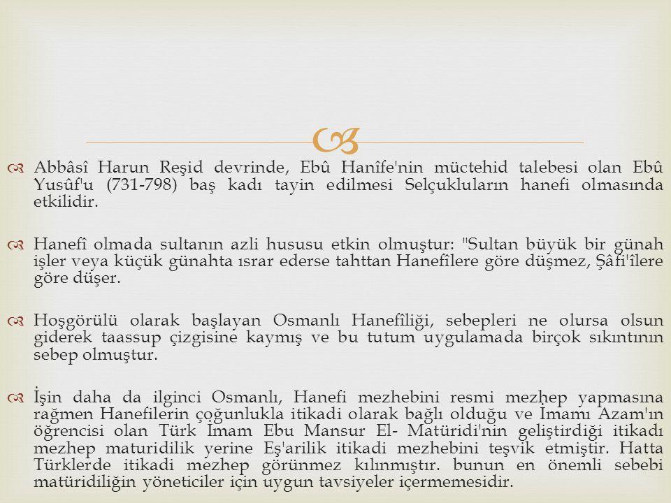   Abbâsî Harun Reşid devrinde, Ebû Hanîfe'nin müctehid talebesi olan Ebû Yusûf'u (731-798) baş kadı tayin edilmesi Selçukluların hanefi olmasında et