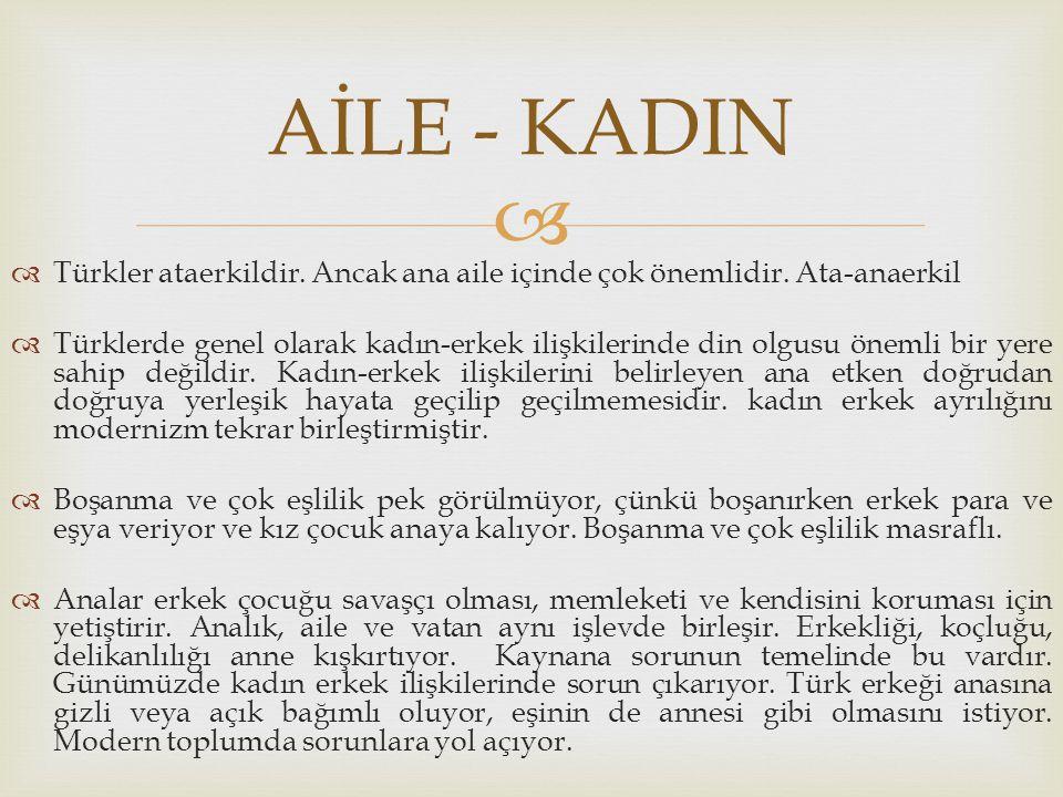   Türkler ataerkildir. Ancak ana aile içinde çok önemlidir. Ata-anaerkil  Türklerde genel olarak kadın-erkek ilişkilerinde din olgusu önemli bir ye