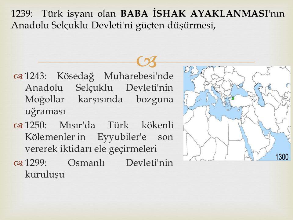   1243: Kösedağ Muharebesi'nde Anadolu Selçuklu Devleti'nin Moğollar karşısında bozguna uğraması  1250: Mısır'da Türk kökenli Kölemenler'in Eyyubil