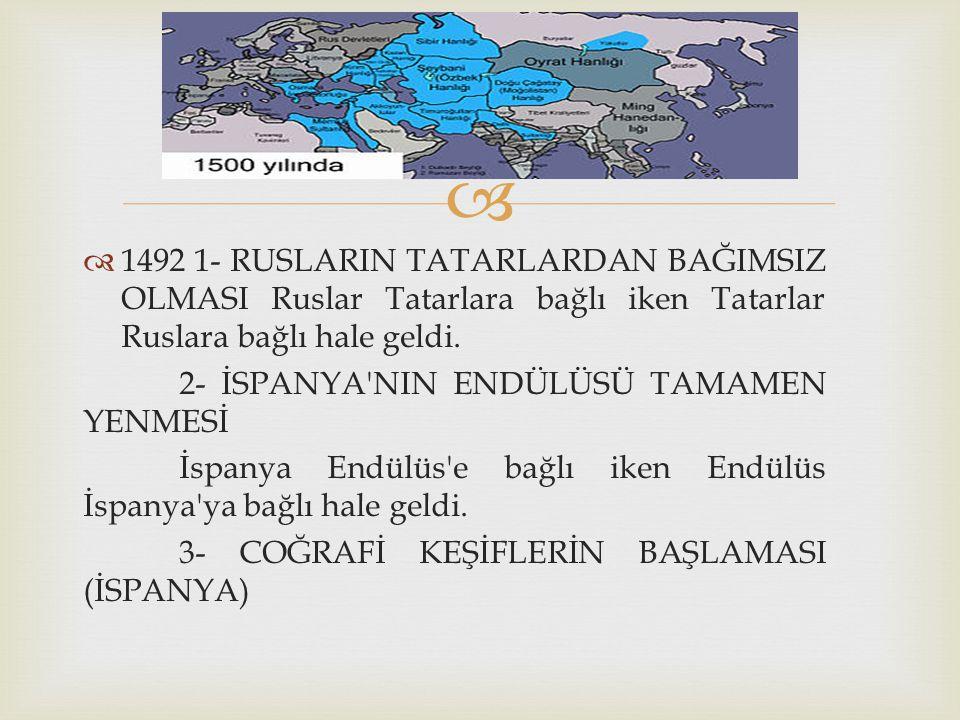   1492 1- RUSLARIN TATARLARDAN BAĞIMSIZ OLMASI Ruslar Tatarlara bağlı iken Tatarlar Ruslara bağlı hale geldi. 2- İSPANYA'NIN ENDÜLÜSÜ TAMAMEN YENMES